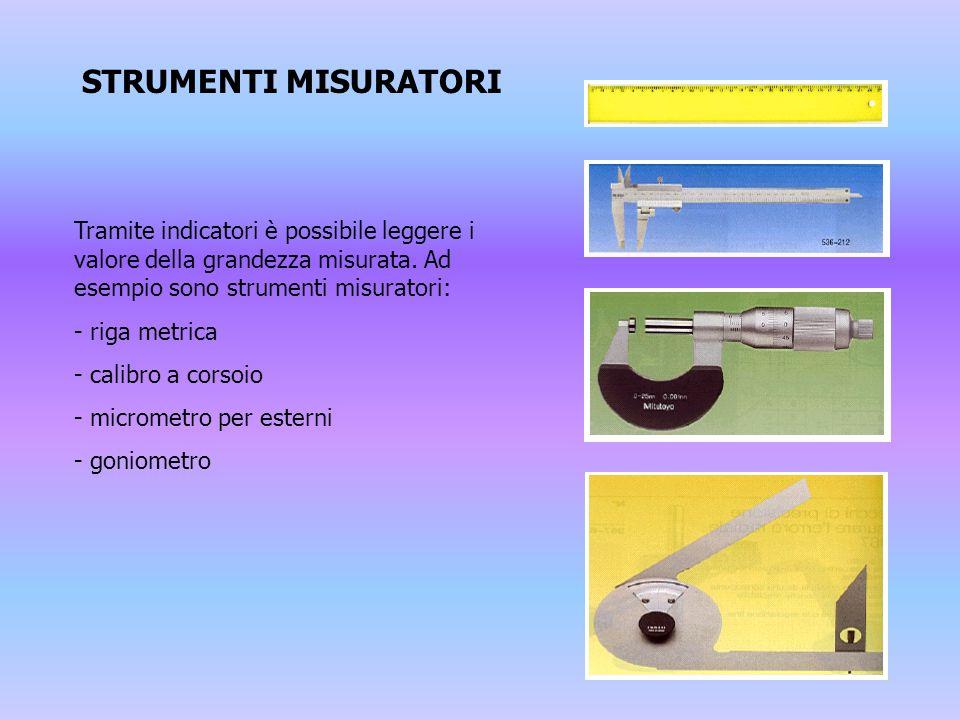 STRUMENTI MISURATORI Tramite indicatori è possibile leggere i valore della grandezza misurata. Ad esempio sono strumenti misuratori: