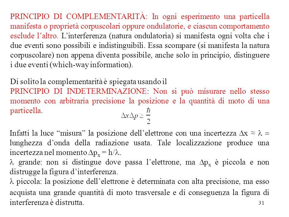 PRINCIPIO DI COMPLEMENTARITÀ: In ogni esperimento una particella manifesta o proprietà corpuscolari oppure ondulatorie, e ciascun comportamento esclude l'altro. L'interferenza (natura ondulatoria) si manifesta ogni volta che i due eventi sono possibili e indistinguibili. Essa scompare (si manifesta la natura corpuscolare) non appena diventa possibile, anche solo in principio, distinguere i due eventi (which-way information).