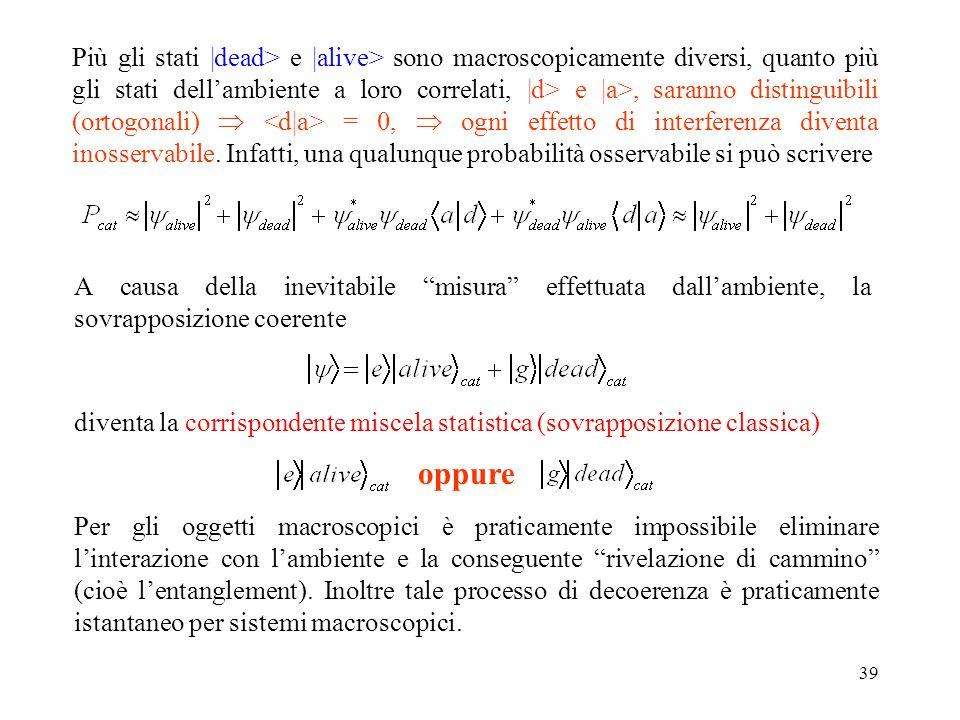 Più gli stati |dead> e |alive> sono macroscopicamente diversi, quanto più gli stati dell'ambiente a loro correlati, |d> e |a>, saranno distinguibili (ortogonali)  <d|a> = 0,  ogni effetto di interferenza diventa inosservabile. Infatti, una qualunque probabilità osservabile si può scrivere