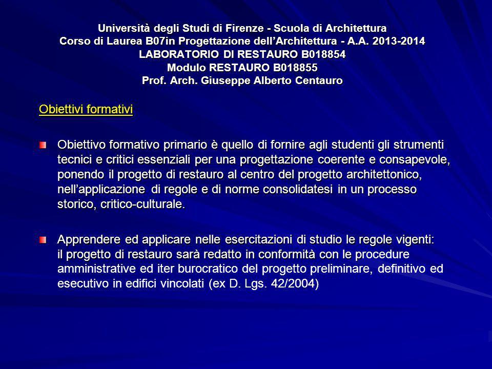 Università degli Studi di Firenze - Scuola di Architettura Corso di Laurea B07in Progettazione dell'Architettura - A.A. 2013-2014 LABORATORIO DI RESTAURO B018854 Modulo RESTAURO B018855 Prof. Arch. Giuseppe Alberto Centauro