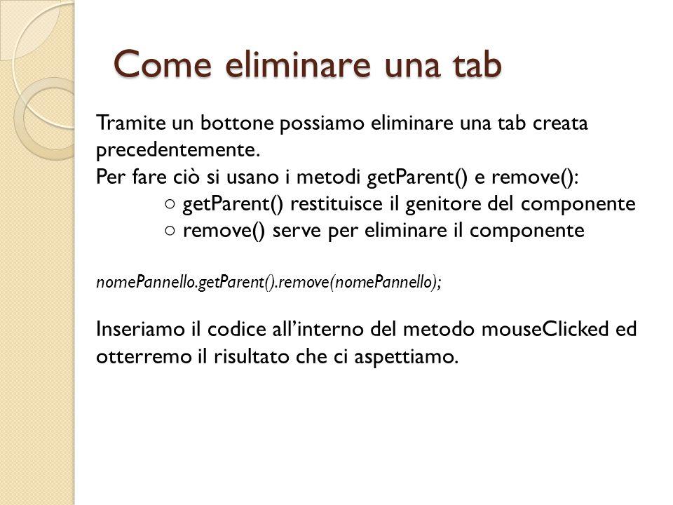 Come eliminare una tab Tramite un bottone possiamo eliminare una tab creata precedentemente. Per fare ciò si usano i metodi getParent() e remove():