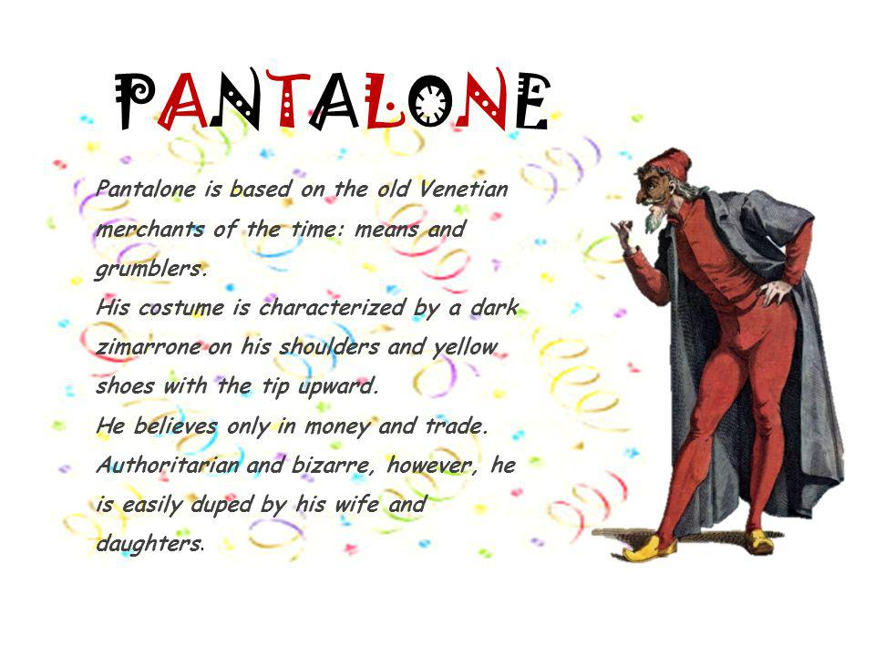 PANTALONE Pantalone is based on the old Venetian merchants of the time: means and grumblers.