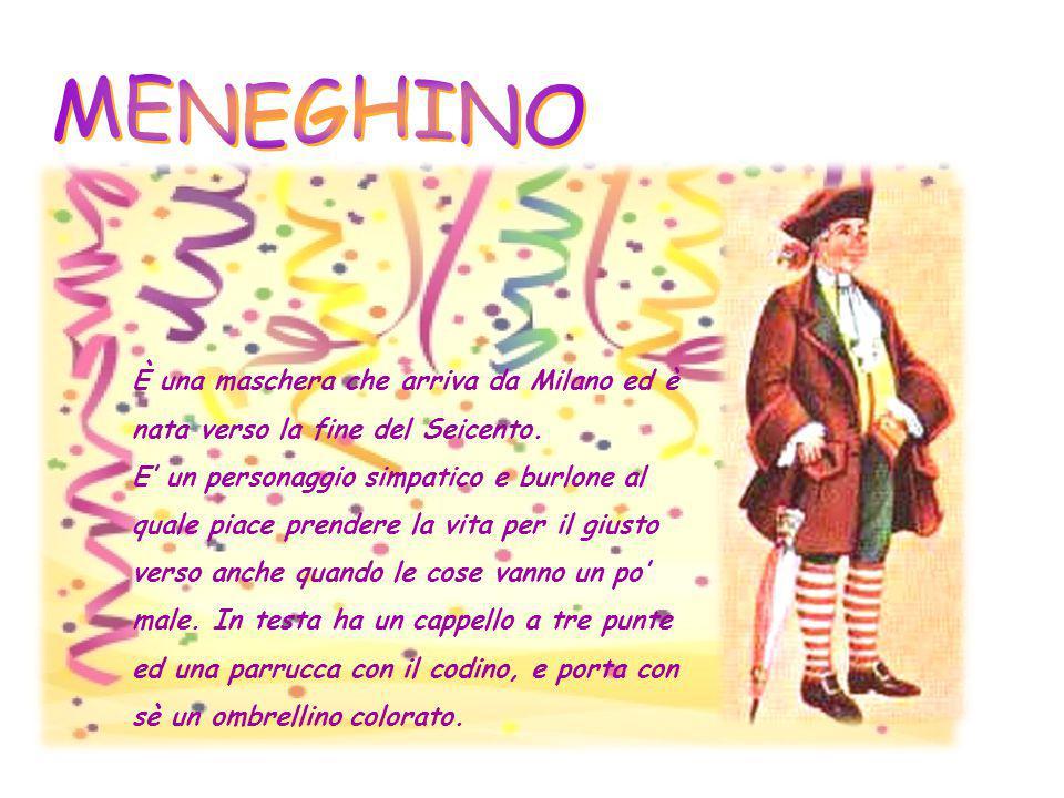 MENEGHINO È una maschera che arriva da Milano ed è nata verso la fine del Seicento.