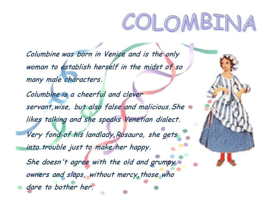COLOMBINA Columbine was born in Venice and is the only woman to establish herself in the midst of so many male characters.