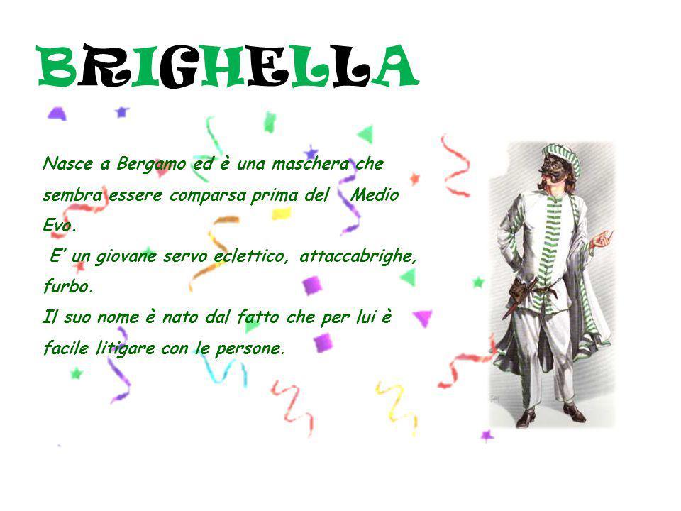 BRIGHELLA Nasce a Bergamo ed è una maschera che sembra essere comparsa prima del Medio Evo. E' un giovane servo eclettico, attaccabrighe, furbo.