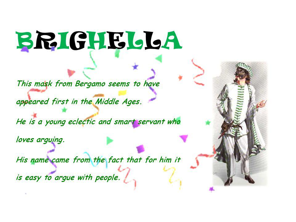 BRIGHELLA This mask from Bergamo seems to have appeared first in the Middle Ages. He is a young eclectic and smart servant who loves arguing.