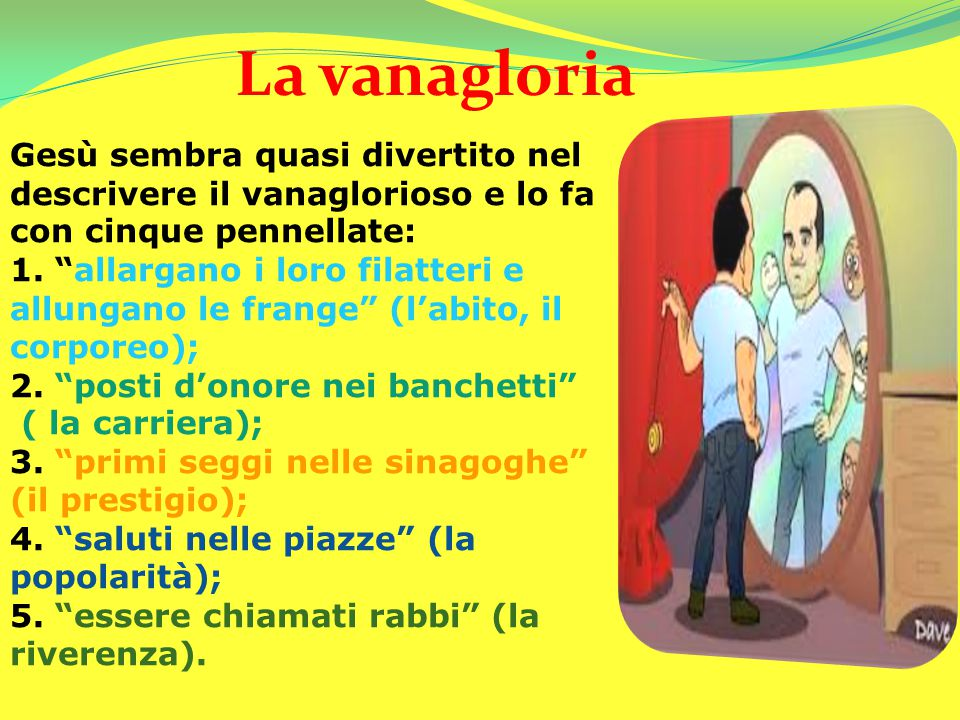 La vanagloria Gesù sembra quasi divertito nel descrivere il vanaglorioso e lo fa con cinque pennellate: