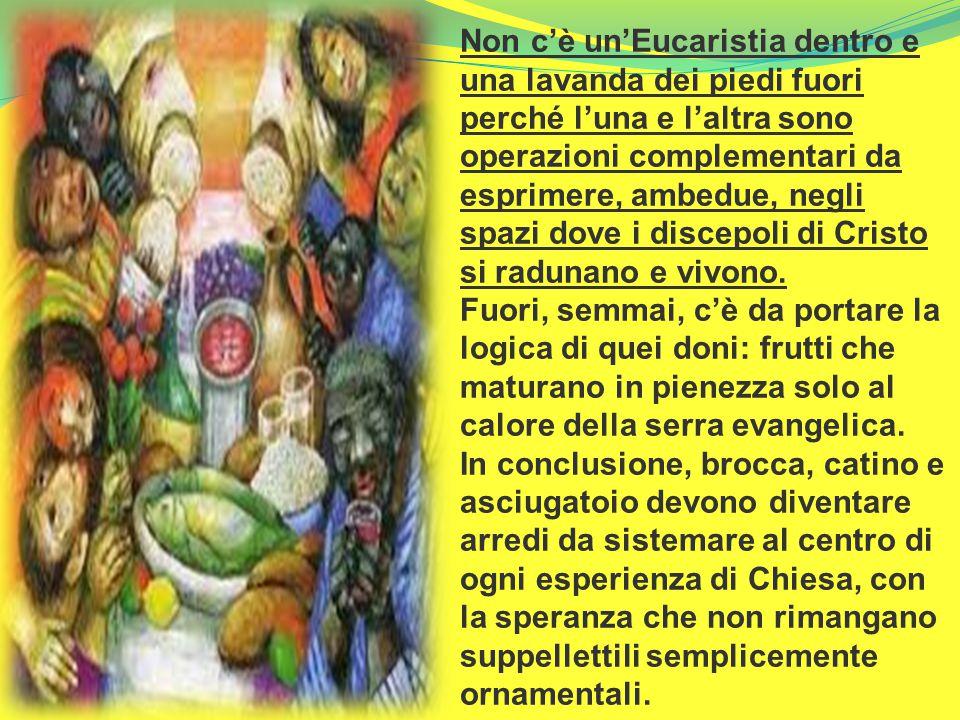 Non c'è un'Eucaristia dentro e una lavanda dei piedi fuori perché l'una e l'altra sono operazioni complementari da esprimere, ambedue, negli spazi dove i discepoli di Cristo si radunano e vivono.