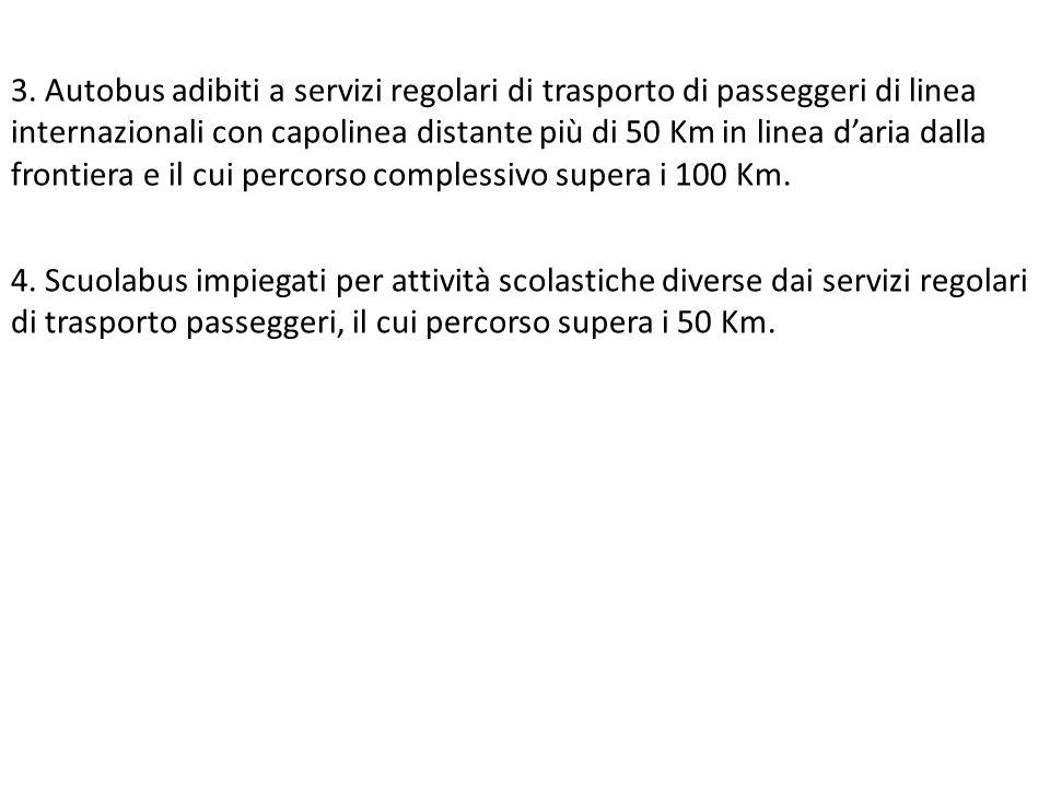 3. Autobus adibiti a servizi regolari di trasporto di passeggeri di linea internazionali con capolinea distante più di 50 Km in linea d'aria dalla frontiera e il cui percorso complessivo supera i 100 Km.