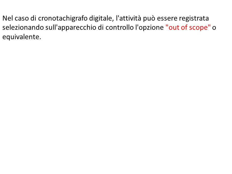 Nel caso di cronotachigrafo digitale, l attività può essere registrata selezionando sull apparecchio di controllo l opzione out of scope o equivalente.