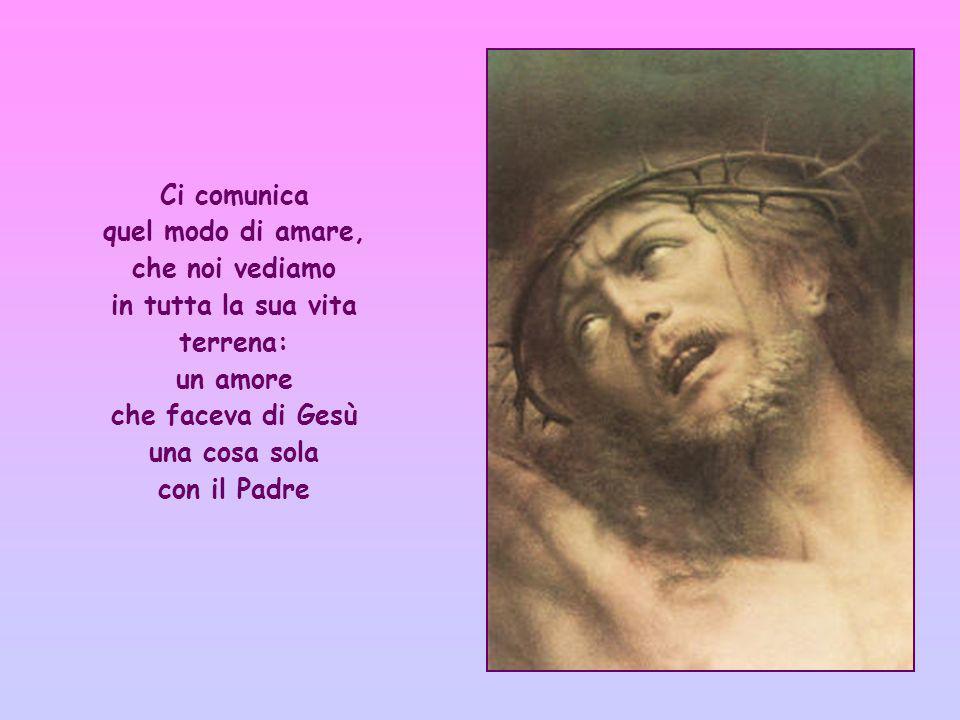Ci comunica quel modo di amare, che noi vediamo in tutta la sua vita terrena: un amore che faceva di Gesù una cosa sola con il Padre