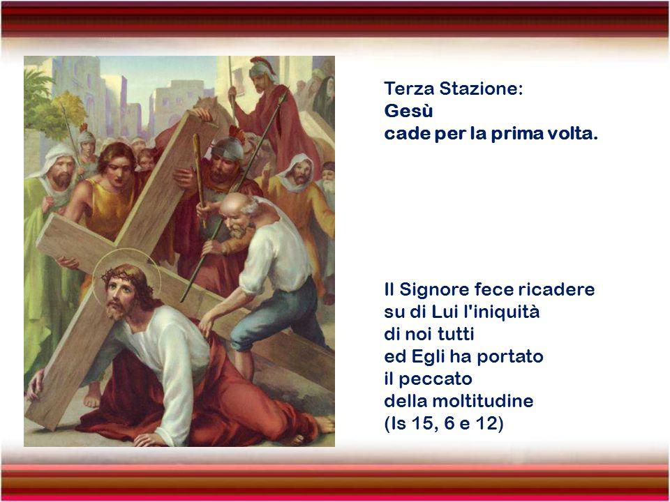 Terza Stazione: Gesù. cade per la prima volta. Il Signore fece ricadere. su di Lui l iniquità. di noi tutti.