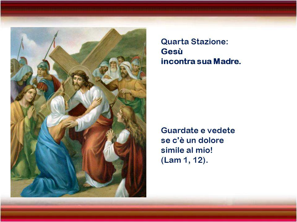 Quarta Stazione: Gesù. incontra sua Madre. Guardate e vedete.