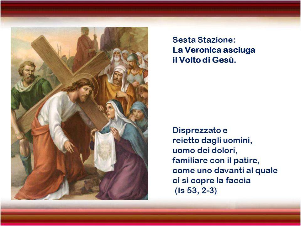 Sesta Stazione: La Veronica asciuga. il Volto di Gesù. Disprezzato e. reietto dagli uomini, uomo dei dolori,