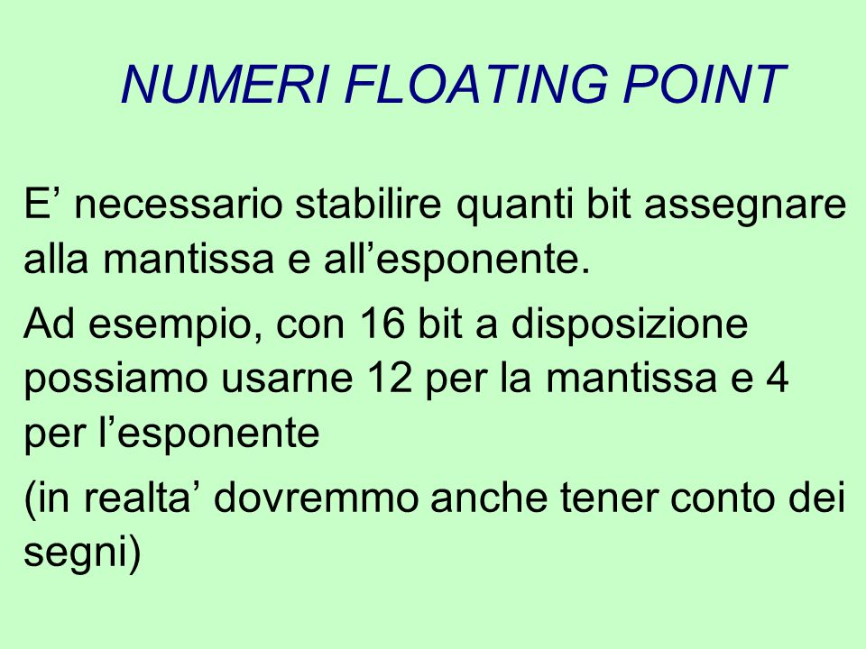 NUMERI FLOATING POINT E' necessario stabilire quanti bit assegnare alla mantissa e all'esponente.