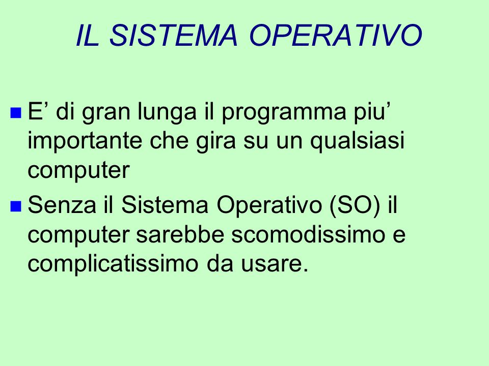 IL SISTEMA OPERATIVO E' di gran lunga il programma piu' importante che gira su un qualsiasi computer.