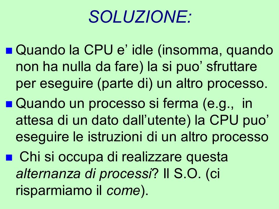 SOLUZIONE: Quando la CPU e' idle (insomma, quando non ha nulla da fare) la si puo' sfruttare per eseguire (parte di) un altro processo.