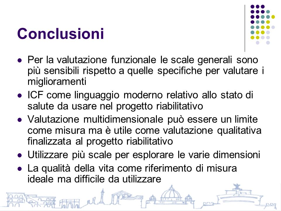Conclusioni Per la valutazione funzionale le scale generali sono più sensibili rispetto a quelle specifiche per valutare i miglioramenti.