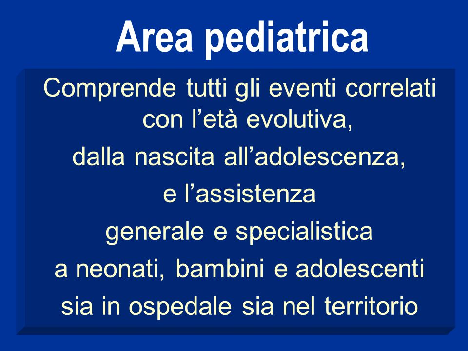 Area pediatrica Comprende tutti gli eventi correlati con l'età evolutiva, dalla nascita all'adolescenza,