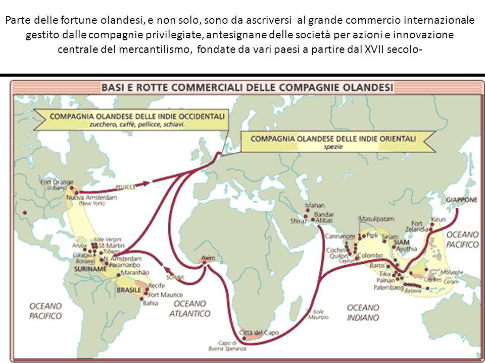 Parte delle fortune olandesi, e non solo, sono da ascriversi al grande commercio internazionale gestito dalle compagnie privilegiate, antesignane delle società per azioni e innovazione centrale del mercantilismo, fondate da vari paesi a partire dal XVII secolo-