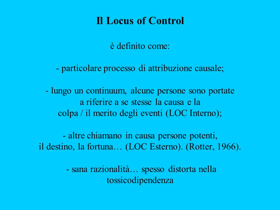 Il Locus of Control è definito come: - particolare processo di attribuzione causale; - lungo un continuum, alcune persone sono portate a riferire a se stesse la causa e la colpa / il merito degli eventi (LOC Interno); - altre chiamano in causa persone potenti, il destino, la fortuna… (LOC Esterno).