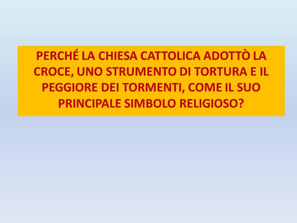 PERCHÉ LA CHIESA CATTOLICA ADOTTÒ LA CROCE, UNO STRUMENTO DI TORTURA E IL PEGGIORE DEI TORMENTI, COME IL SUO PRINCIPALE SIMBOLO RELIGIOSO