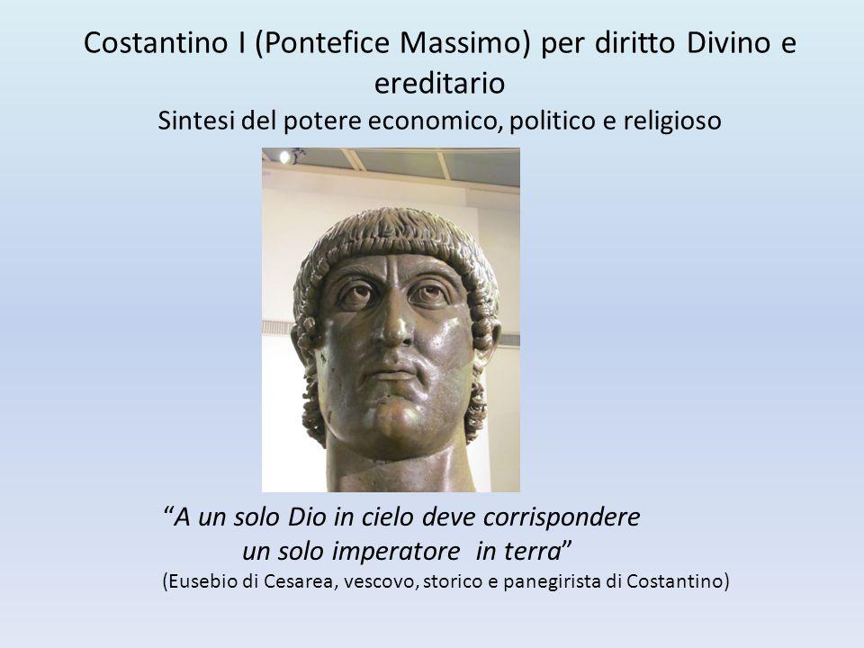 Costantino I (Pontefice Massimo) per diritto Divino e ereditario Sintesi del potere economico, politico e religioso
