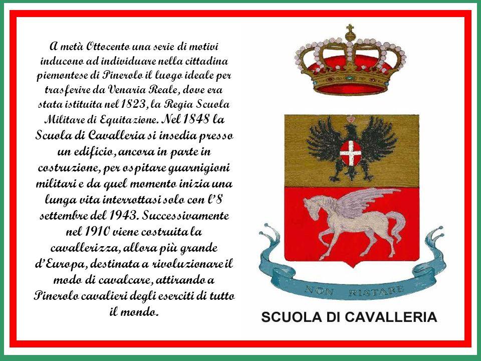 A metà Ottocento una serie di motivi inducono ad individuare nella cittadina piemontese di Pinerolo il luogo ideale per trasferire da Venaria Reale, dove era stata istituita nel 1823, la Regia Scuola Militare di Equitazione.