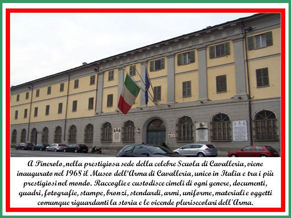 A Pinerolo, nella prestigiosa sede della celebre Scuola di Cavalleria, viene inaugurato nel 1968 il Museo dell'Arma di Cavalleria, unico in Italia e tra i più prestigiosi nel mondo.