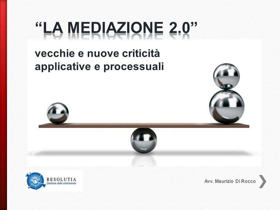 LA MEDIAZIONE 2.0 vecchie e nuove criticità applicative e processuali Avv. Maurizio Di Rocco