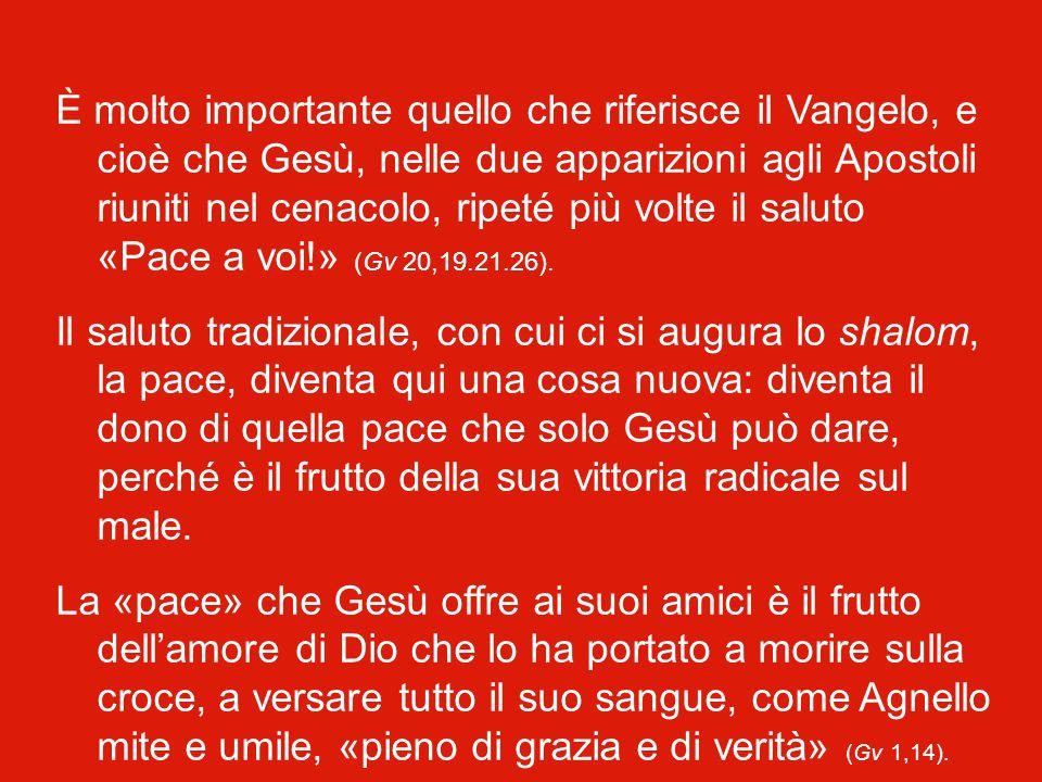 È molto importante quello che riferisce il Vangelo, e cioè che Gesù, nelle due apparizioni agli Apostoli riuniti nel cenacolo, ripeté più volte il saluto «Pace a voi!» (Gv 20,19.21.26).