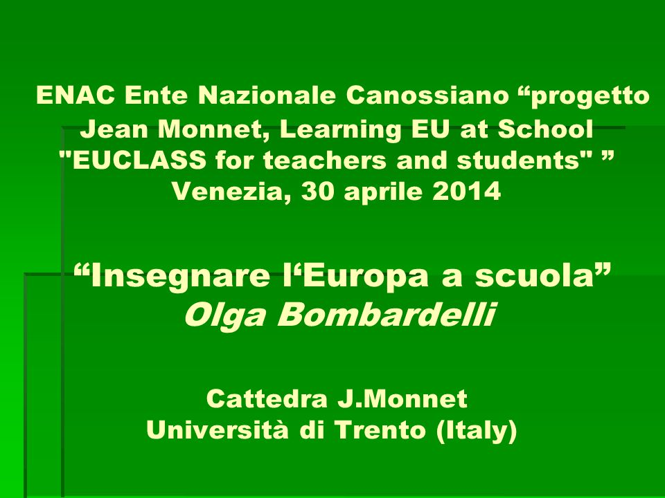 ENAC Ente Nazionale Canossiano progetto Jean Monnet, Learning EU at School EUCLASS for teachers and students Venezia, 30 aprile 2014 Insegnare l'Europa a scuola Olga Bombardelli Cattedra J.Monnet Università di Trento (Italy)