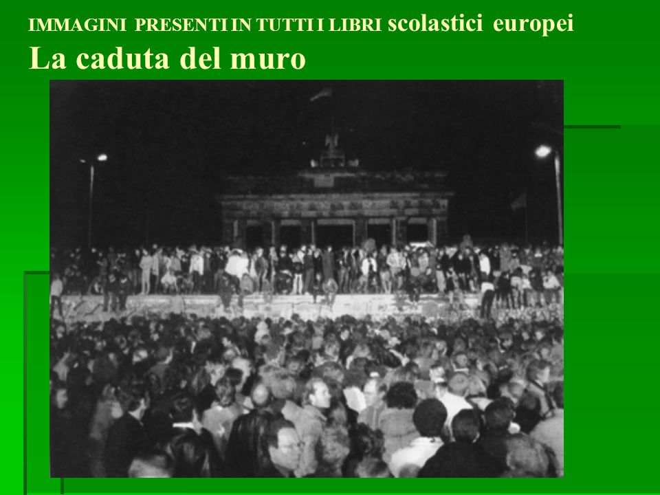 IMMAGINI PRESENTI IN TUTTI I LIBRI scolastici europei La caduta del muro
