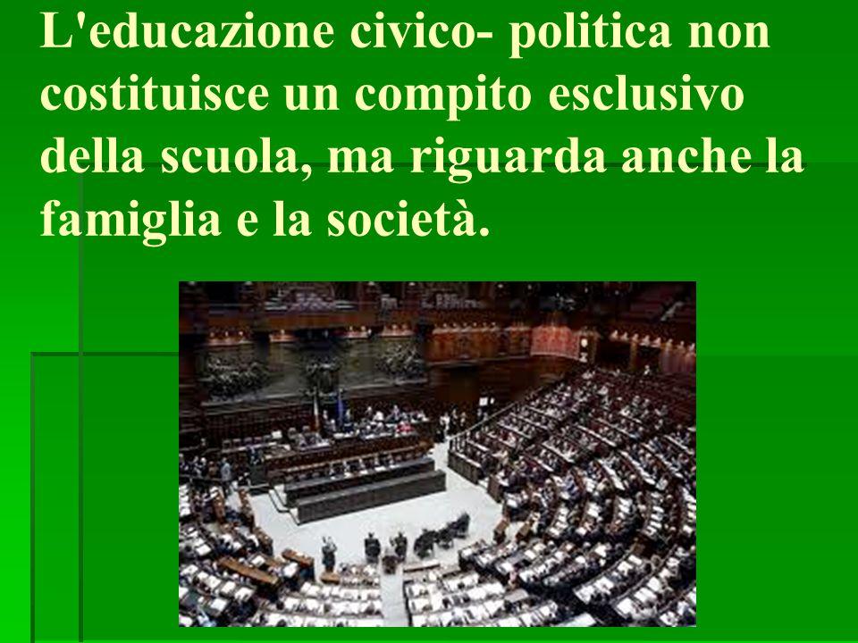 L educazione civico- politica non costituisce un compito esclusivo della scuola, ma riguarda anche la famiglia e la società.