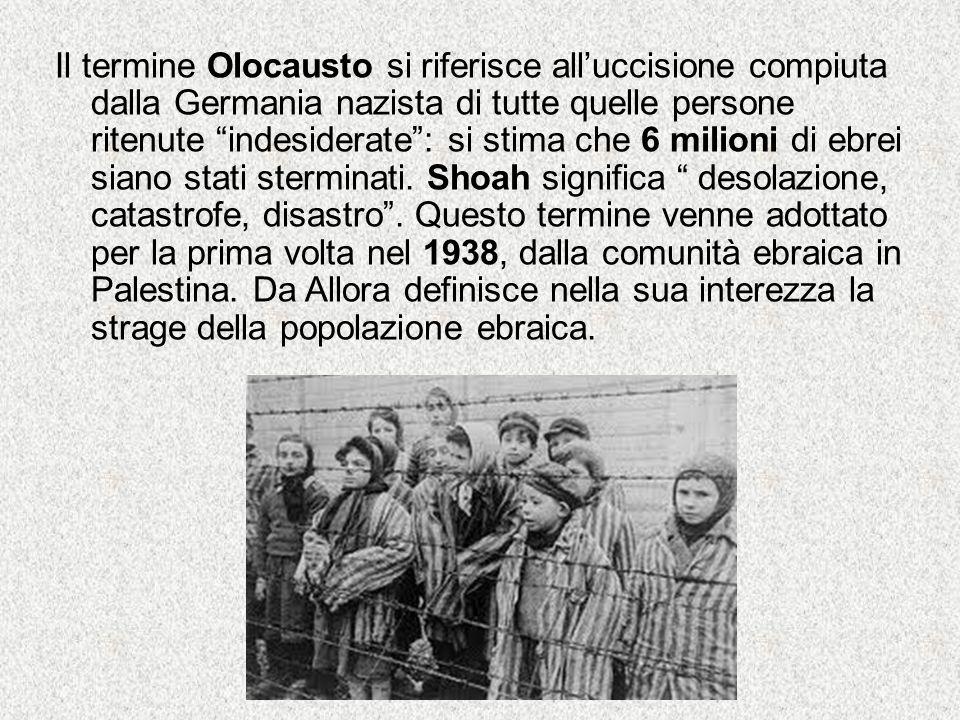 Il termine Olocausto si riferisce all'uccisione compiuta dalla Germania nazista di tutte quelle persone ritenute indesiderate : si stima che 6 milioni di ebrei siano stati sterminati.