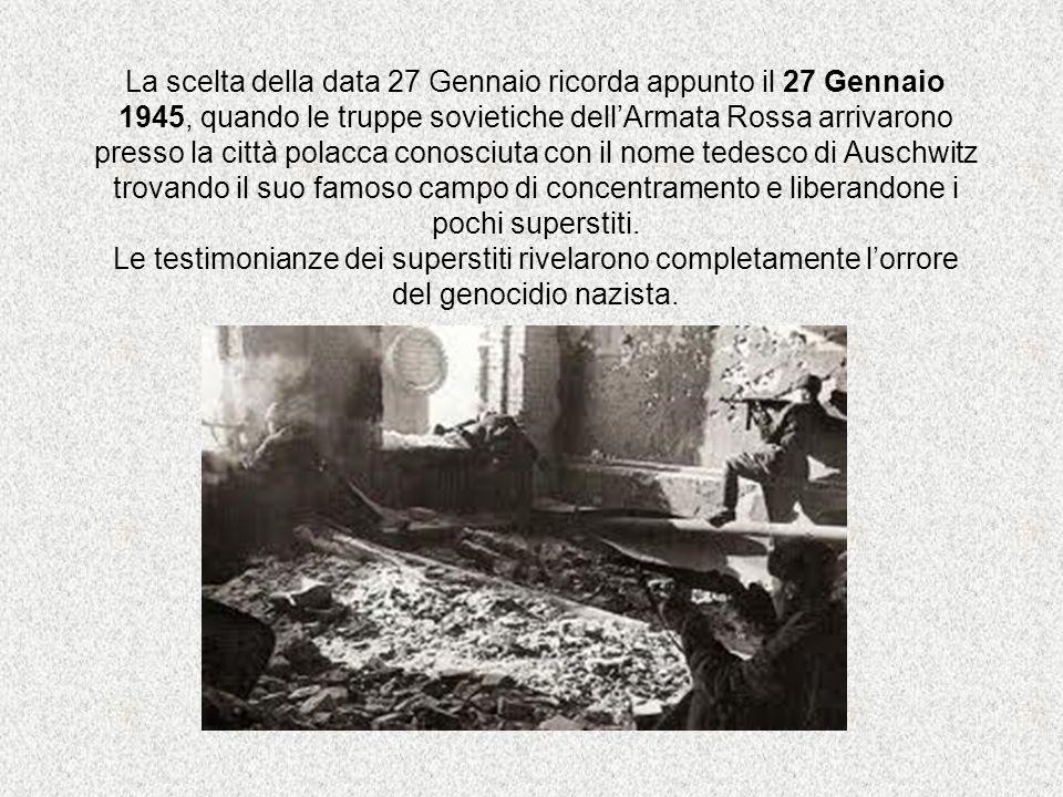 La scelta della data 27 Gennaio ricorda appunto il 27 Gennaio 1945, quando le truppe sovietiche dell'Armata Rossa arrivarono presso la città polacca conosciuta con il nome tedesco di Auschwitz trovando il suo famoso campo di concentramento e liberandone i pochi superstiti.