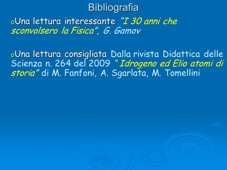Bibliografia Una lettura interessante I 30 anni che sconvolsero la Fisica , G. Gamov.
