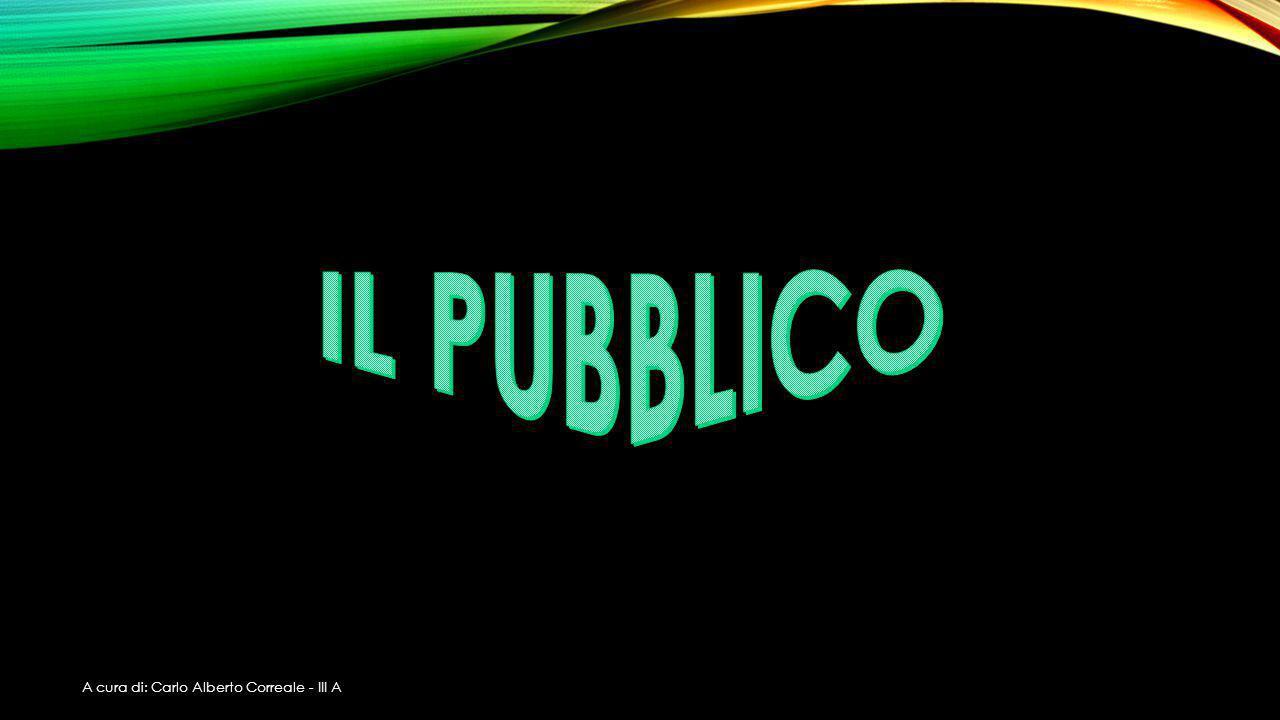 IL PUBBLICO A cura di: Carlo Alberto Correale - III A