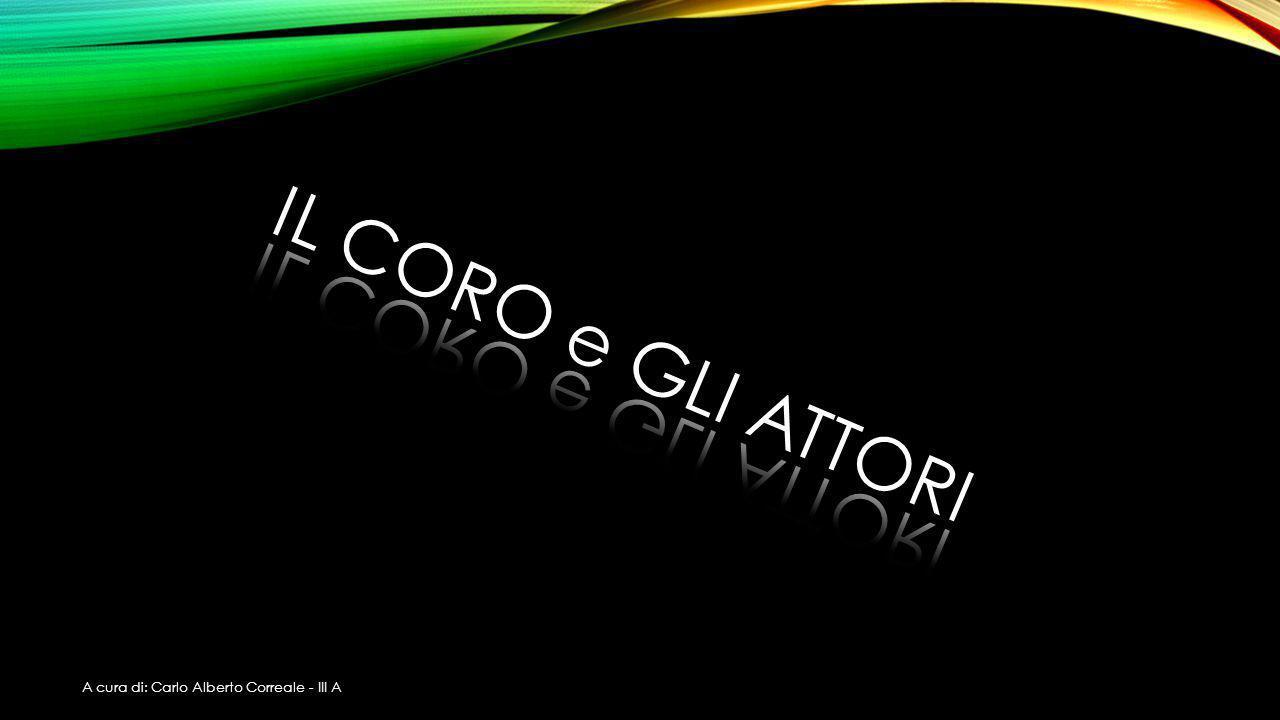 IL CORO e GLI ATTORI A cura di: Carlo Alberto Correale - III A