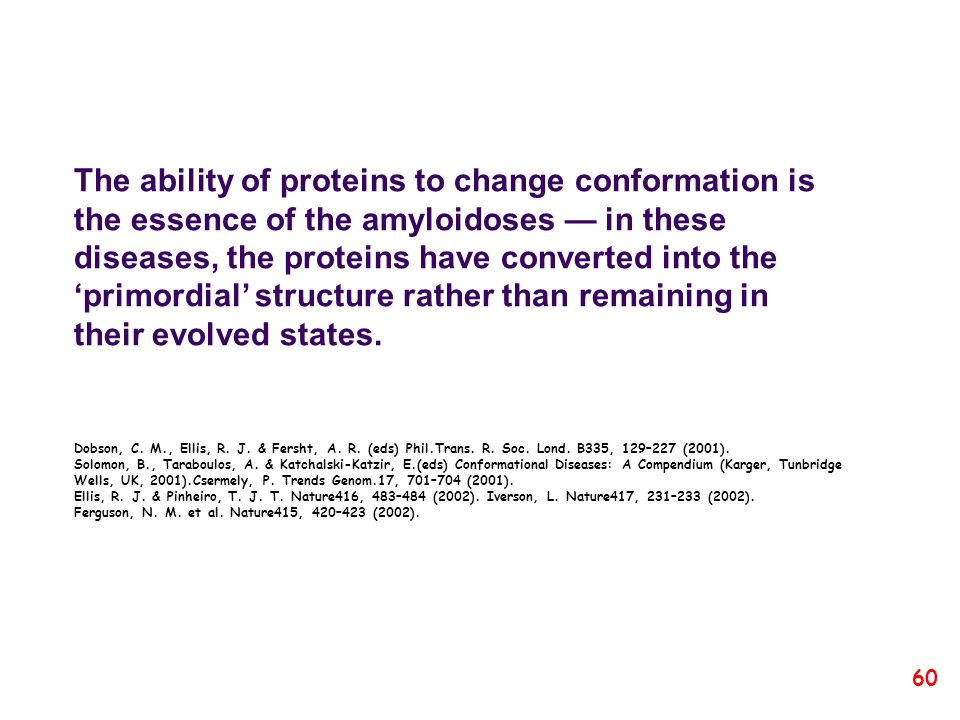 The ability of proteins to change conformation is the essence of the amyloidoses — in these diseases, the proteins have converted into the 'primordial' structure rather than remaining in their evolved states.