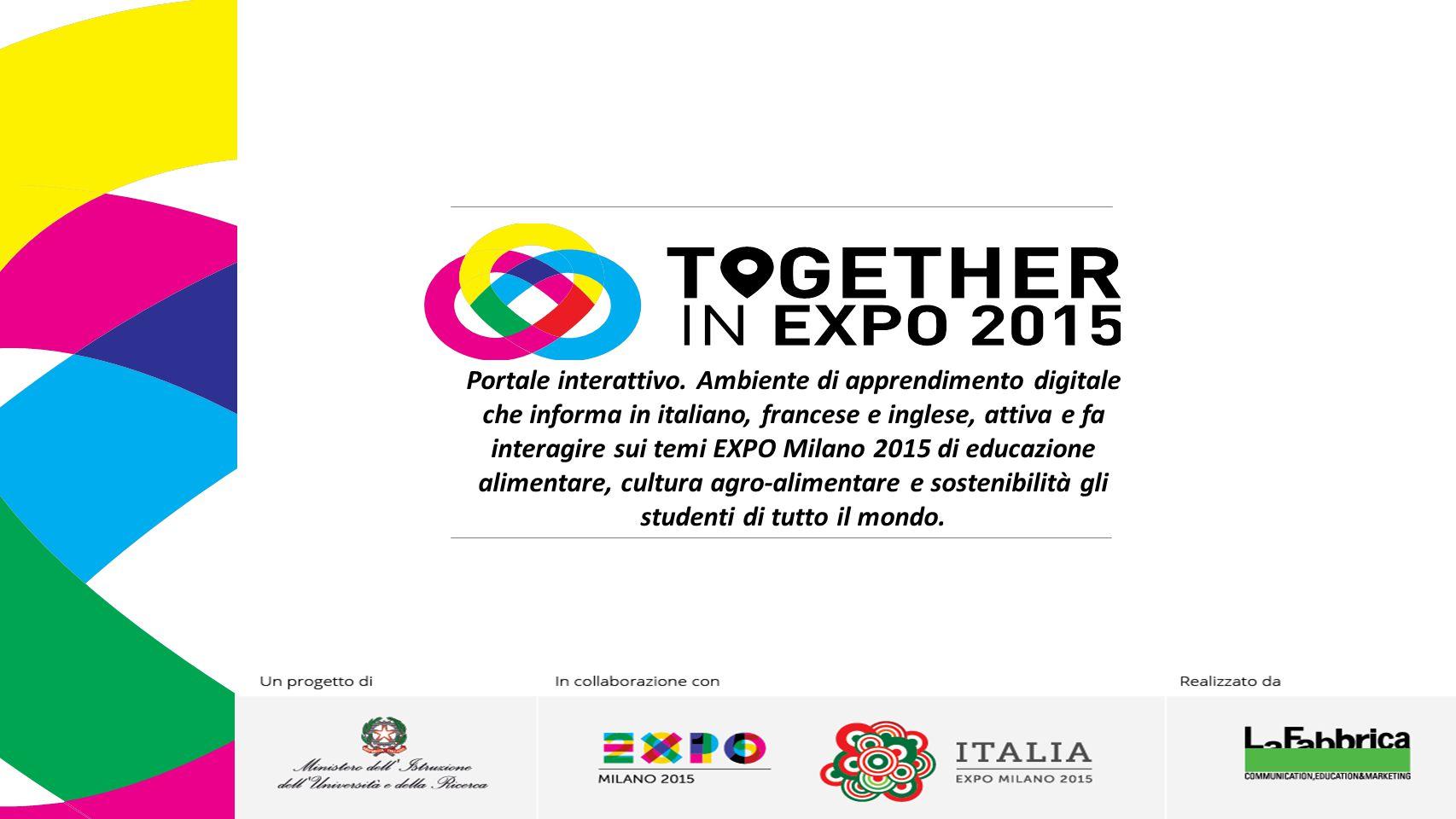 Portale interattivo. Ambiente di apprendimento digitale che informa in italiano, francese e inglese, attiva e fa interagire sui temi EXPO Milano 2015 di educazione alimentare, cultura agro-alimentare e sostenibilità gli studenti di tutto il mondo.