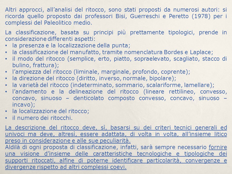 Altri approcci, all'analisi del ritocco, sono stati proposti da numerosi autori: si ricorda quello proposto dai professori Bisi, Guerreschi e Peretto (1978) per i complessi del Paleolitico medio.