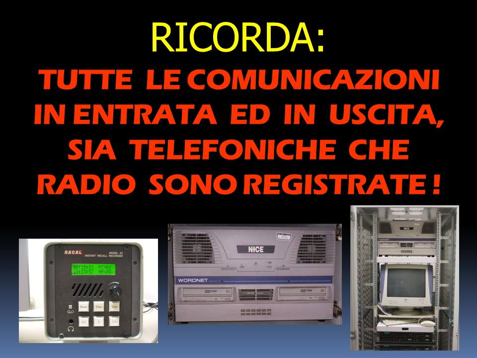 RICORDA: TUTTE LE COMUNICAZIONI IN ENTRATA ED IN USCITA, SIA TELEFONICHE CHE RADIO SONO REGISTRATE !