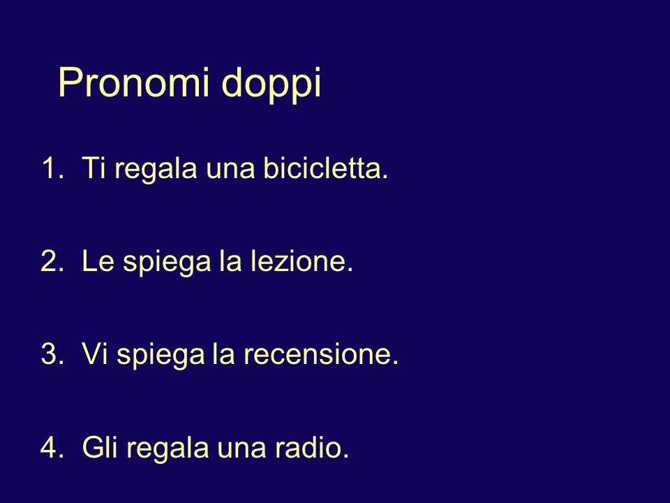 Pronomi doppi 1. Ti regala una bicicletta. 2. Le spiega la lezione.