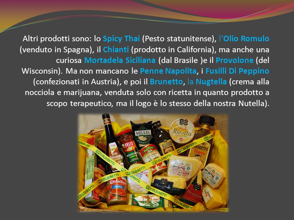 Altri prodotti sono: lo Spicy Thai (Pesto statunitense), l'Olio Romulo (venduto in Spagna), il Chianti (prodotto in California), ma anche una curiosa Mortadela Siciliana (dal Brasile )e il Provolone (del Wisconsin).