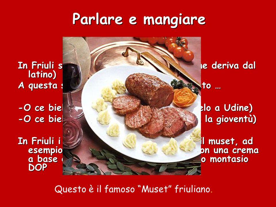 Parlare e mangiare In Friuli si parla il ladino (una lingua che deriva dal latino) A questa si mischiano le parlate del veneto …