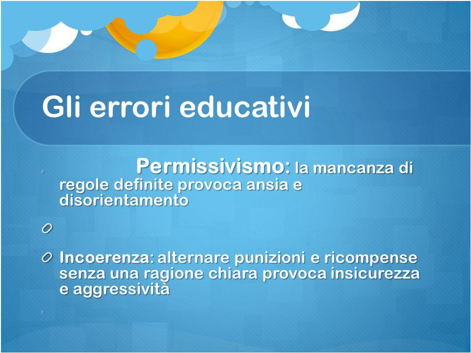 Gli errori educativi Permissivismo: la mancanza di regole definite provoca ansia e disorientamento.