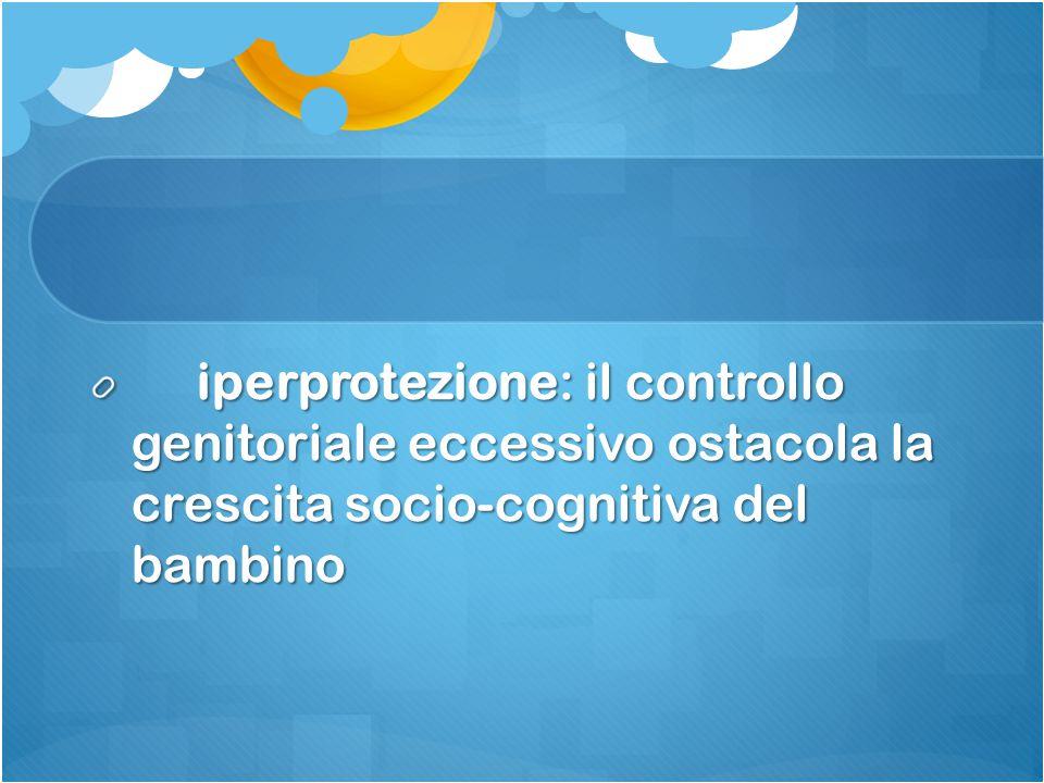 iperprotezione: il controllo genitoriale eccessivo ostacola la crescita socio-cognitiva del bambino