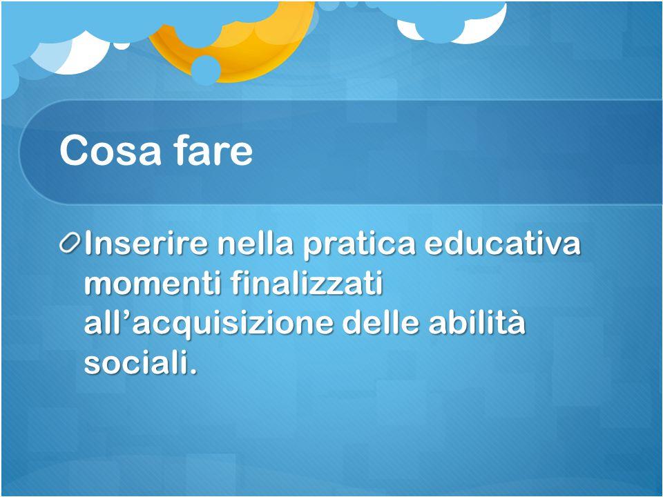 Cosa fare Inserire nella pratica educativa momenti finalizzati all'acquisizione delle abilità sociali.