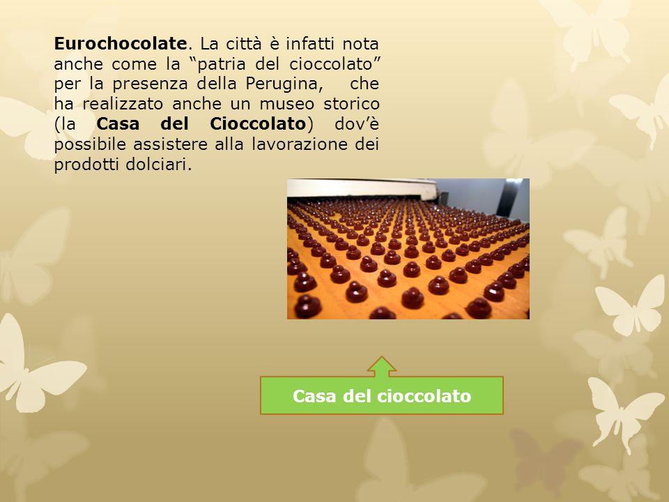Eurochocolate. La città è infatti nota anche come la patria del cioccolato per la presenza della Perugina, che ha realizzato anche un museo storico (la Casa del Cioccolato) dov'è possibile assistere alla lavorazione dei prodotti dolciari.